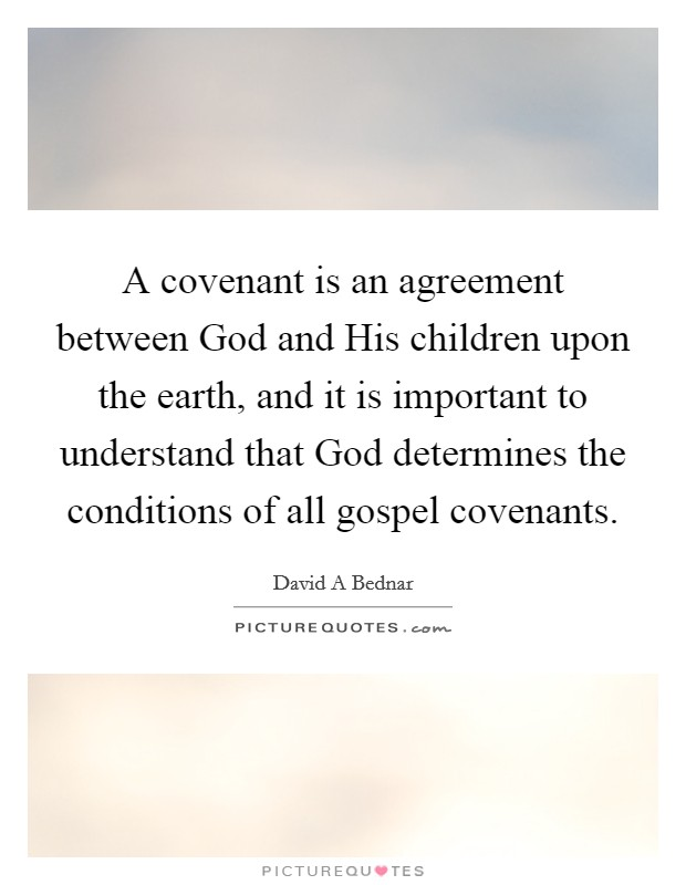 A covenant is an agreement between God and His children upon the earth, and it is important to understand that God determines the conditions of all gospel covenants Picture Quote #1