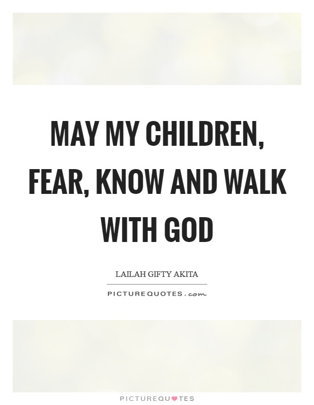 May my children, fear, know and walk with God Picture Quote #1
