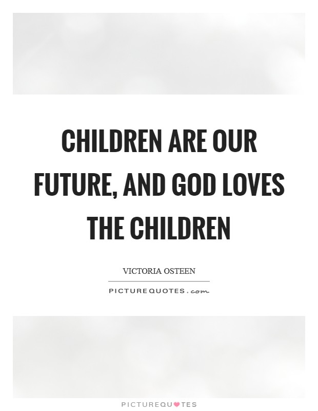Children are our future, and God loves the children Picture Quote #1