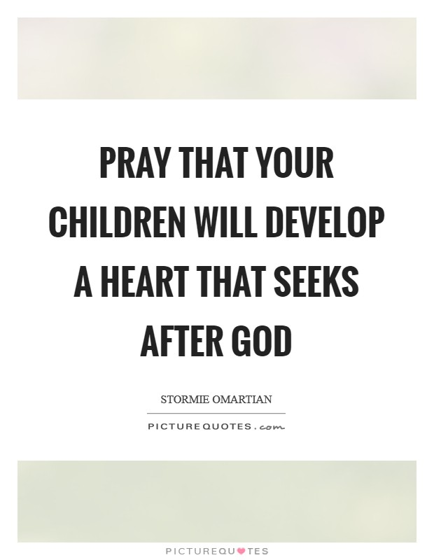 Pray that your children will develop a heart that seeks after God Picture Quote #1