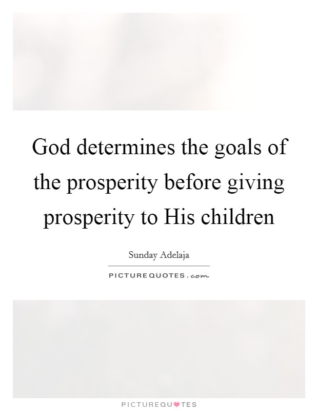God determines the goals of the prosperity before giving prosperity to His children Picture Quote #1