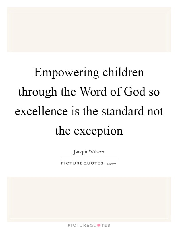 Empowering children through the Word of God so excellence is the standard not the exception Picture Quote #1
