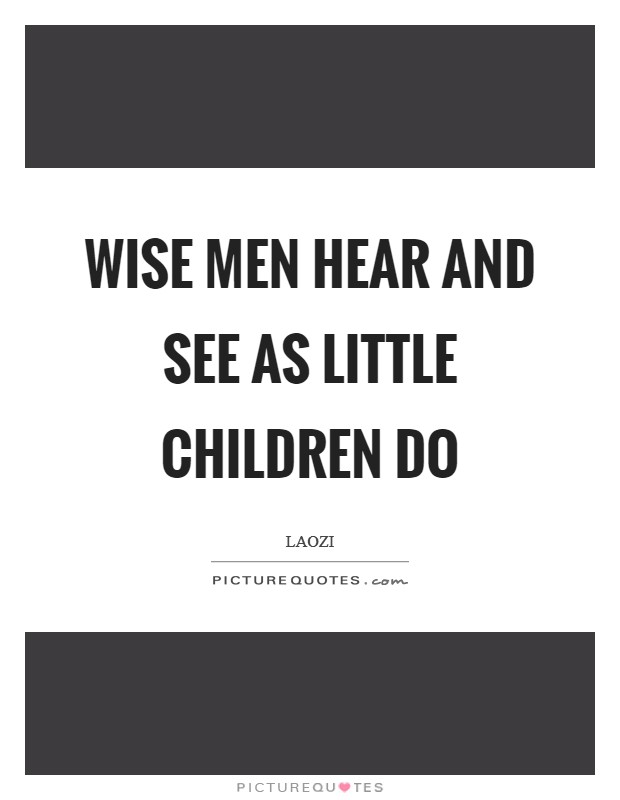 Wise men hear and see as little children do Picture Quote #1