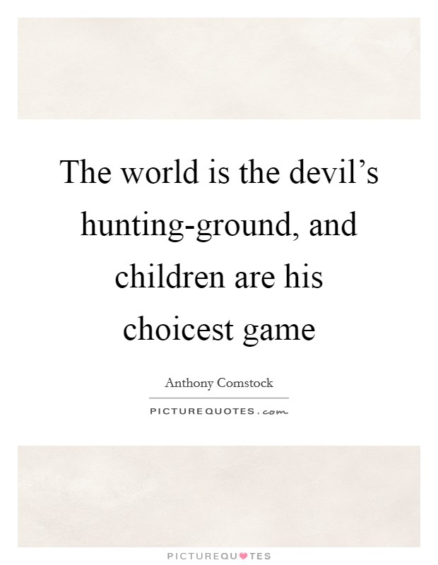 The world is the devil's hunting-ground, and children are his choicest game Picture Quote #1