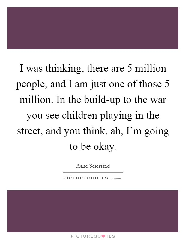 I was thinking, there are 5 million people, and I am just one of those 5 million. In the build-up to the war you see children playing in the street, and you think, ah, I'm going to be okay Picture Quote #1