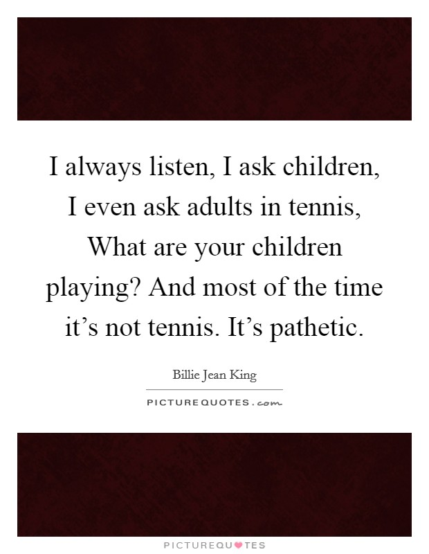 I always listen, I ask children, I even ask adults in tennis, What are your children playing? And most of the time it's not tennis. It's pathetic Picture Quote #1