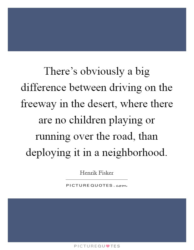 There's obviously a big difference between driving on the freeway in the desert, where there are no children playing or running over the road, than deploying it in a neighborhood Picture Quote #1