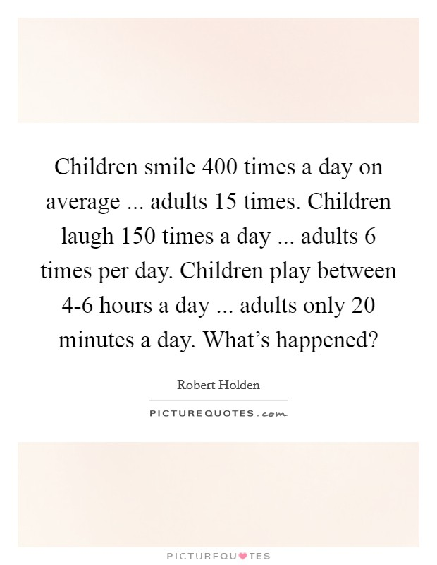 Children smile 400 times a day on average ... adults 15 times. Children laugh 150 times a day ... adults 6 times per day. Children play between 4-6 hours a day ... adults only 20 minutes a day. What's happened? Picture Quote #1