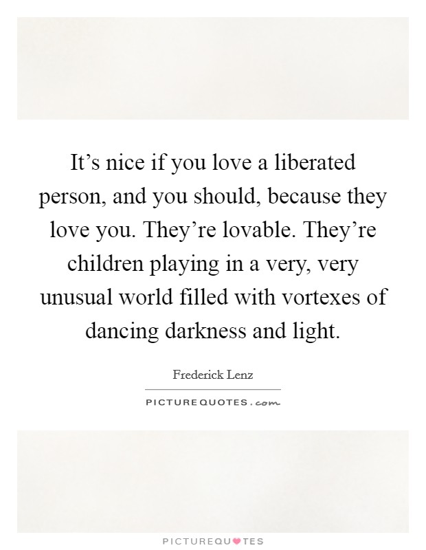 It's nice if you love a liberated person, and you should, because they love you. They're lovable. They're children playing in a very, very unusual world filled with vortexes of dancing darkness and light Picture Quote #1