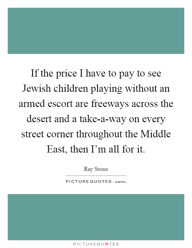 If the price I have to pay to see Jewish children playing without an armed escort are freeways across the desert and a take-a-way on every street corner throughout the Middle East, then I'm all for it Picture Quote #1