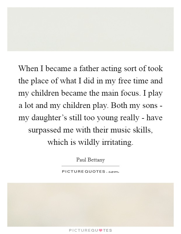 When I became a father acting sort of took the place of what I did in my free time and my children became the main focus. I play a lot and my children play. Both my sons - my daughter's still too young really - have surpassed me with their music skills, which is wildly irritating. Picture Quote #1