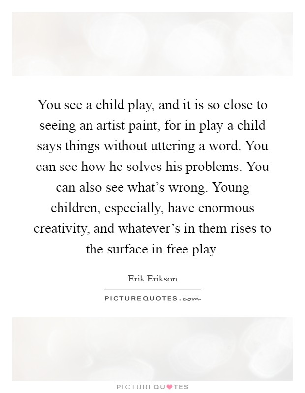 You see a child play, and it is so close to seeing an artist paint, for in play a child says things without uttering a word. You can see how he solves his problems. You can also see what's wrong. Young children, especially, have enormous creativity, and whatever's in them rises to the surface in free play Picture Quote #1