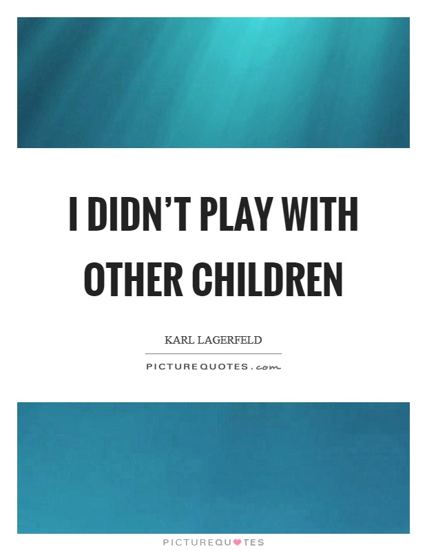I didn't play with other children Picture Quote #1
