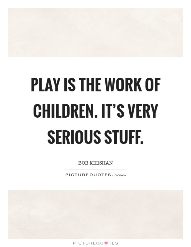 Play is the work of children. It's very serious stuff Picture Quote #1