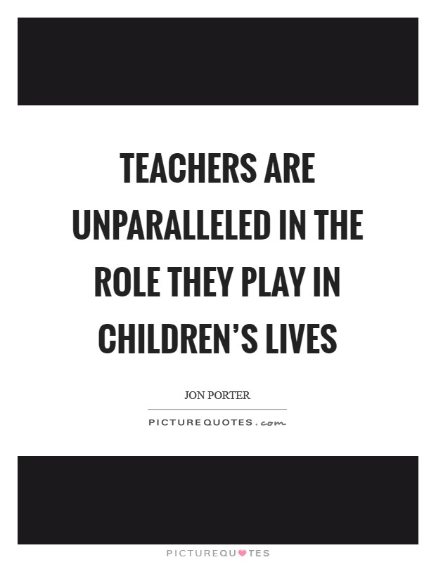 Teachers are unparalleled in the role they play in children's lives Picture Quote #1