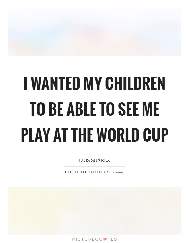 I wanted my children to be able to see me play at the World Cup Picture Quote #1