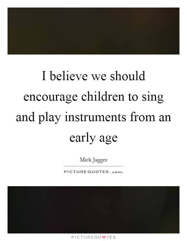 I believe we should encourage children to sing and play instruments from an early age Picture Quote #1