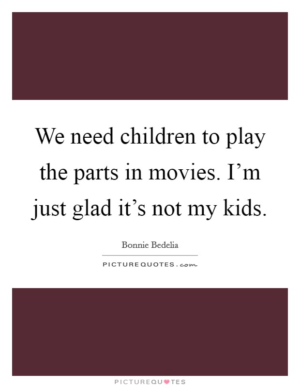We need children to play the parts in movies. I'm just glad it's not my kids Picture Quote #1