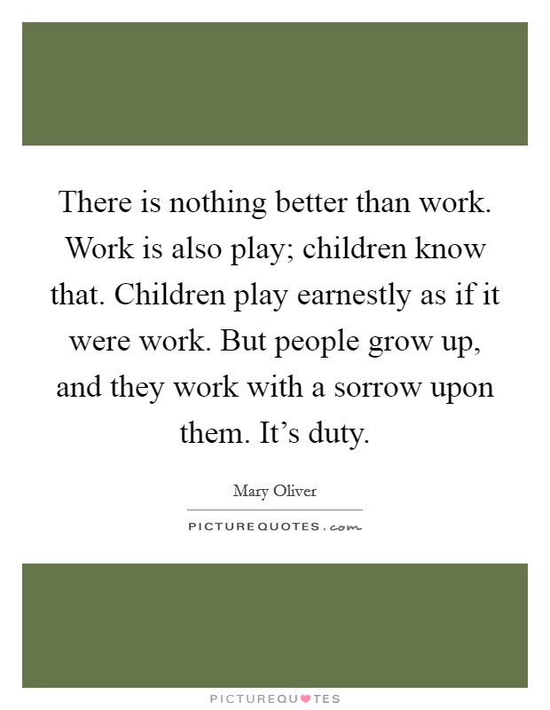 There is nothing better than work. Work is also play; children know that. Children play earnestly as if it were work. But people grow up, and they work with a sorrow upon them. It's duty Picture Quote #1