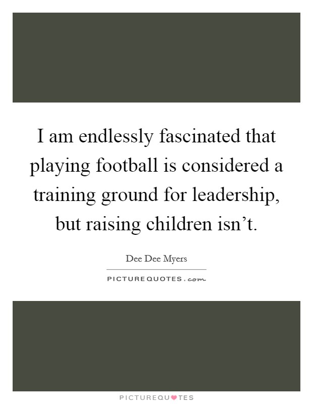 I am endlessly fascinated that playing football is considered a training ground for leadership, but raising children isn't Picture Quote #1
