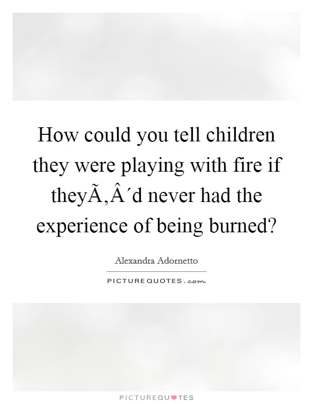 How could you tell children they were playing with fire if they´d never had the experience of being burned? Picture Quote #1