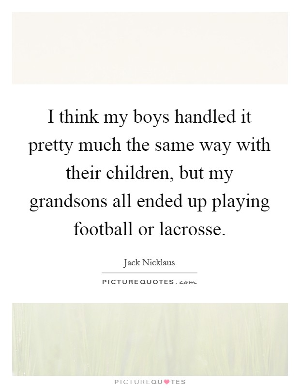 I think my boys handled it pretty much the same way with their children, but my grandsons all ended up playing football or lacrosse Picture Quote #1