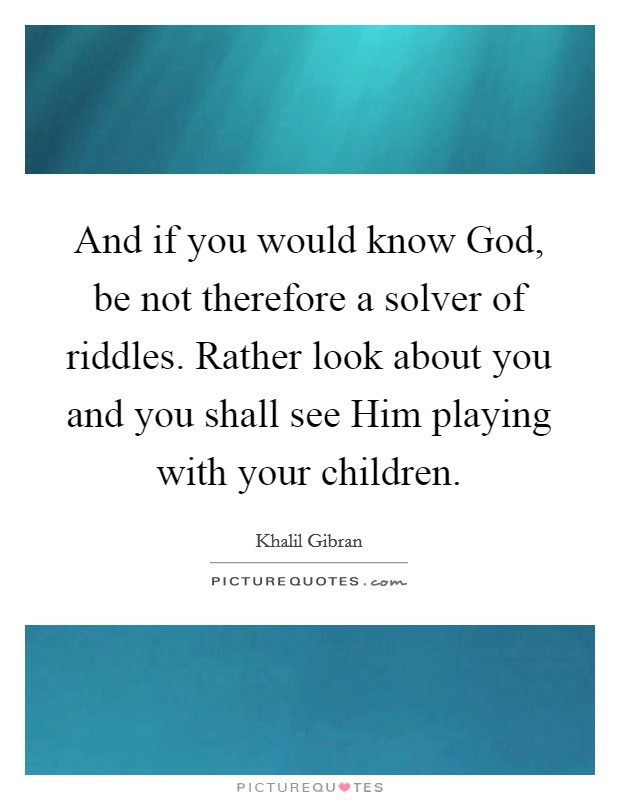 And if you would know God, be not therefore a solver of riddles. Rather look about you and you shall see Him playing with your children Picture Quote #1