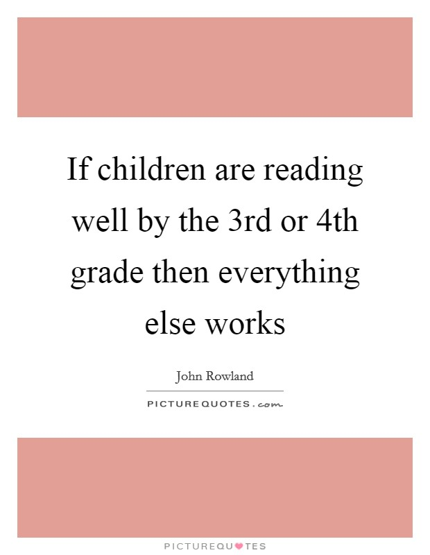 If children are reading well by the 3rd or 4th grade then everything else works Picture Quote #1