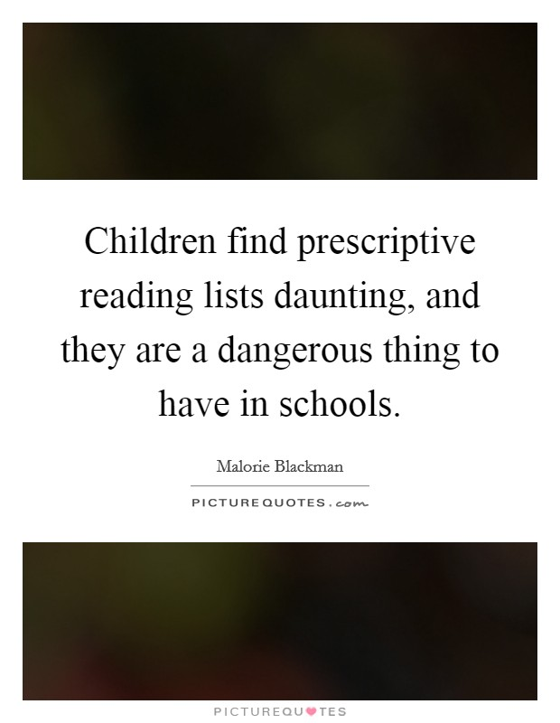 Children find prescriptive reading lists daunting, and they are a dangerous thing to have in schools Picture Quote #1