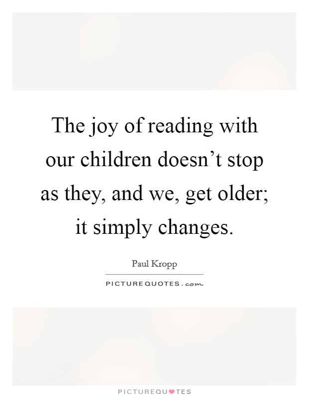The joy of reading with our children doesn't stop as they, and we, get older; it simply changes Picture Quote #1