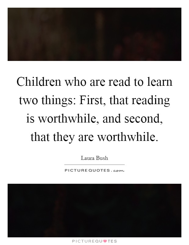 Children who are read to learn two things: First, that reading is worthwhile, and second, that they are worthwhile Picture Quote #1