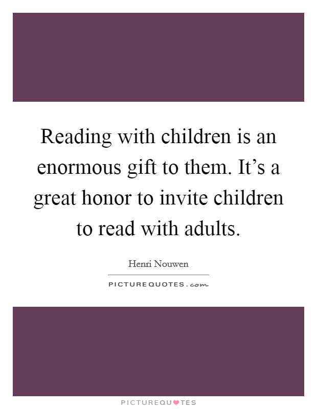 Reading with children is an enormous gift to them. It's a great honor to invite children to read with adults Picture Quote #1
