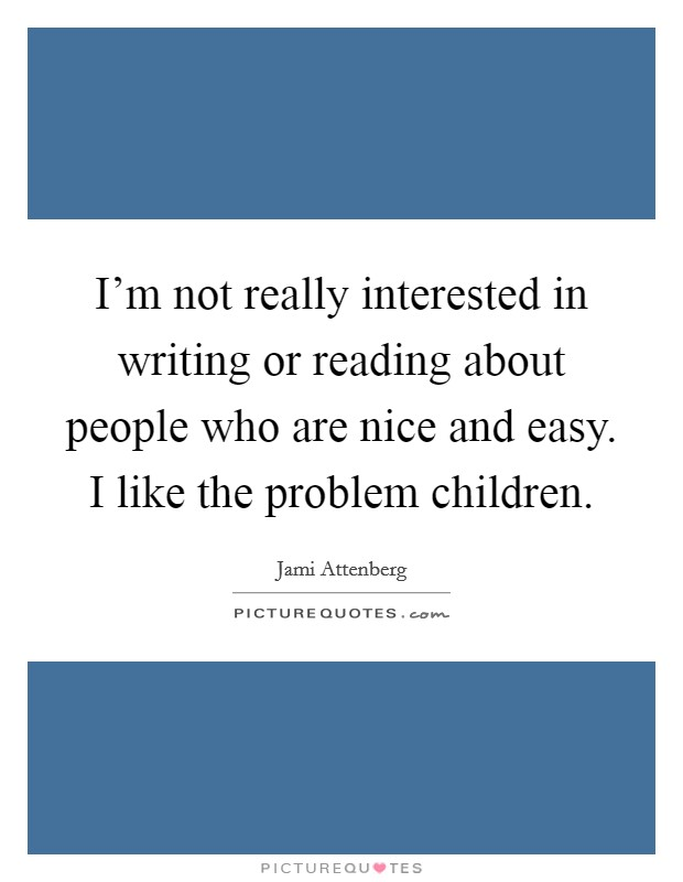 I'm not really interested in writing or reading about people who are nice and easy. I like the problem children Picture Quote #1