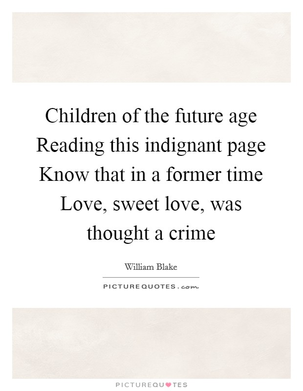 Children of the future age Reading this indignant page Know that in a former time Love, sweet love, was thought a crime Picture Quote #1