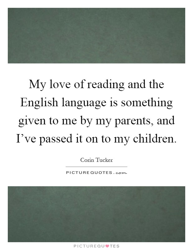 My love of reading and the English language is something given to me by my parents, and I've passed it on to my children Picture Quote #1