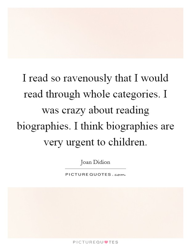 I read so ravenously that I would read through whole categories. I was crazy about reading biographies. I think biographies are very urgent to children Picture Quote #1