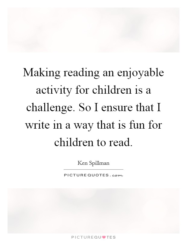 Making reading an enjoyable activity for children is a challenge. So I ensure that I write in a way that is fun for children to read Picture Quote #1
