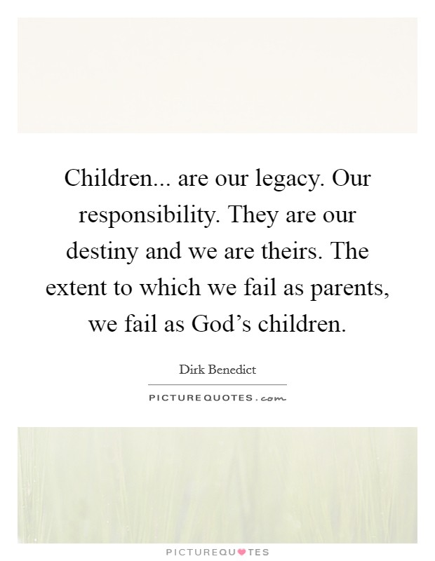 Children... are our legacy. Our responsibility. They are our destiny and we are theirs. The extent to which we fail as parents, we fail as God's children Picture Quote #1