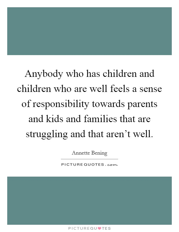 Anybody who has children and children who are well feels a sense of responsibility towards parents and kids and families that are struggling and that aren't well Picture Quote #1