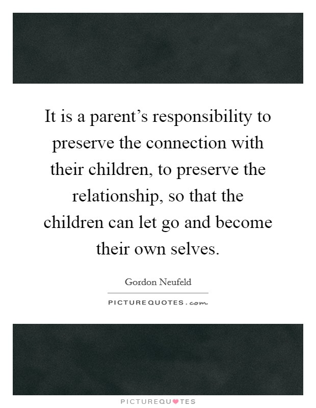 It is a parent's responsibility to preserve the connection with their children, to preserve the relationship, so that the children can let go and become their own selves Picture Quote #1