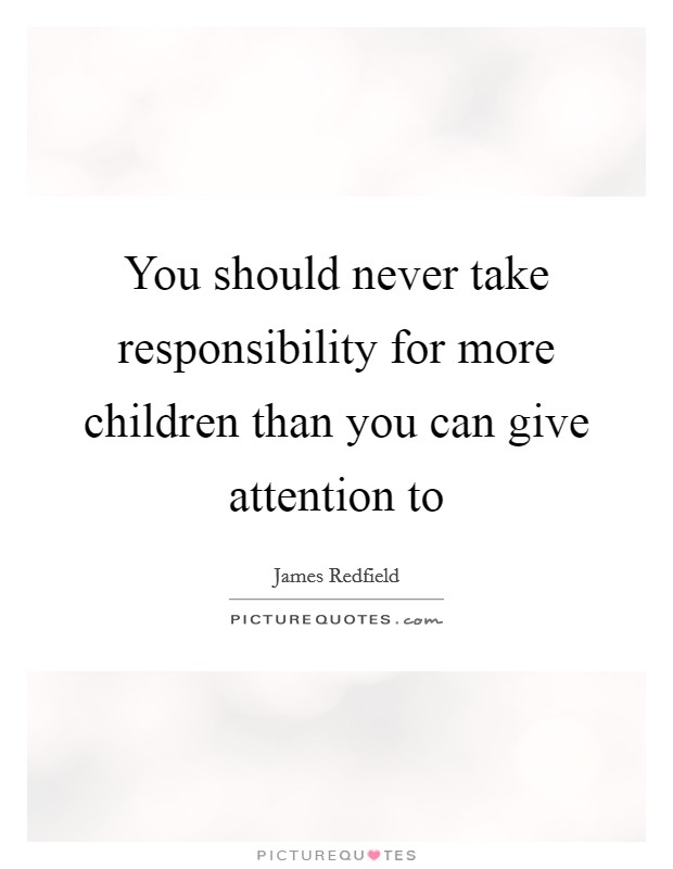 You should never take responsibility for more children than you can give attention to Picture Quote #1