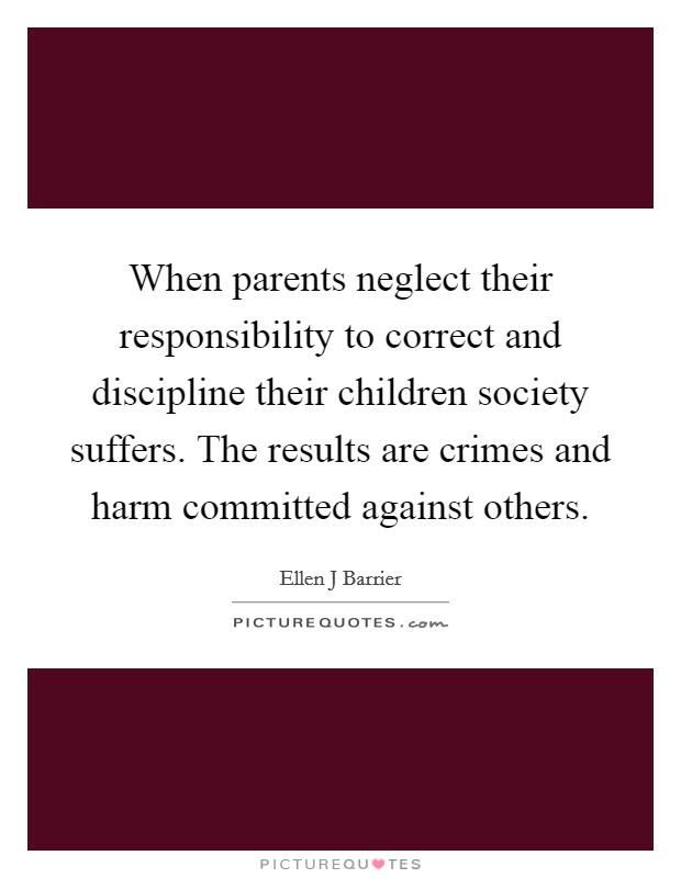 When parents neglect their responsibility to correct and discipline their children society suffers. The results are crimes and harm committed against others Picture Quote #1