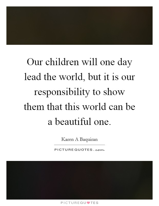 Our children will one day lead the world, but it is our responsibility to show them that this world can be a beautiful one Picture Quote #1