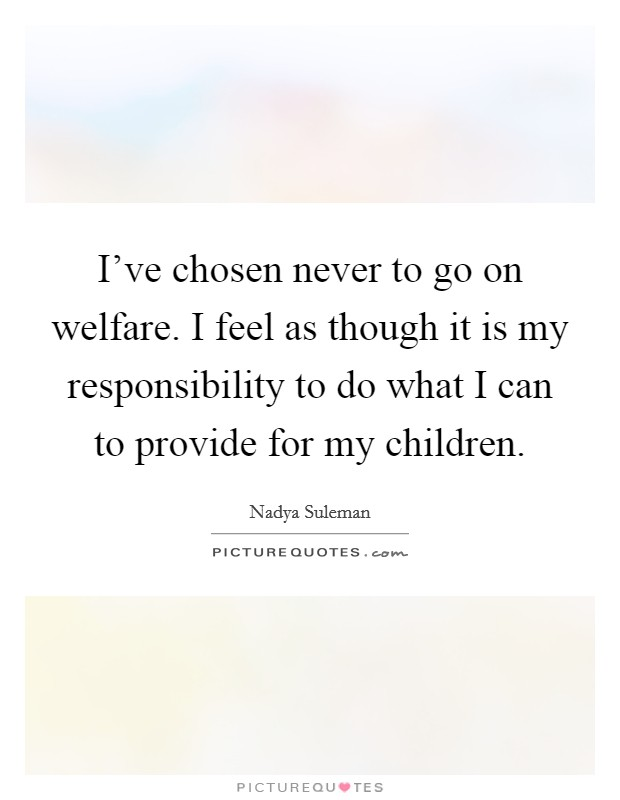 I've chosen never to go on welfare. I feel as though it is my responsibility to do what I can to provide for my children Picture Quote #1