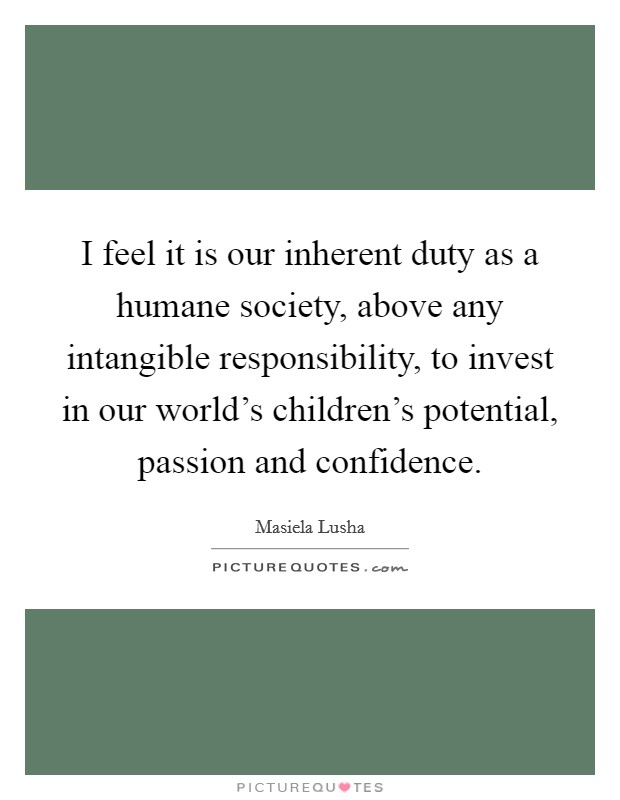 I feel it is our inherent duty as a humane society, above any intangible responsibility, to invest in our world's children's potential, passion and confidence Picture Quote #1