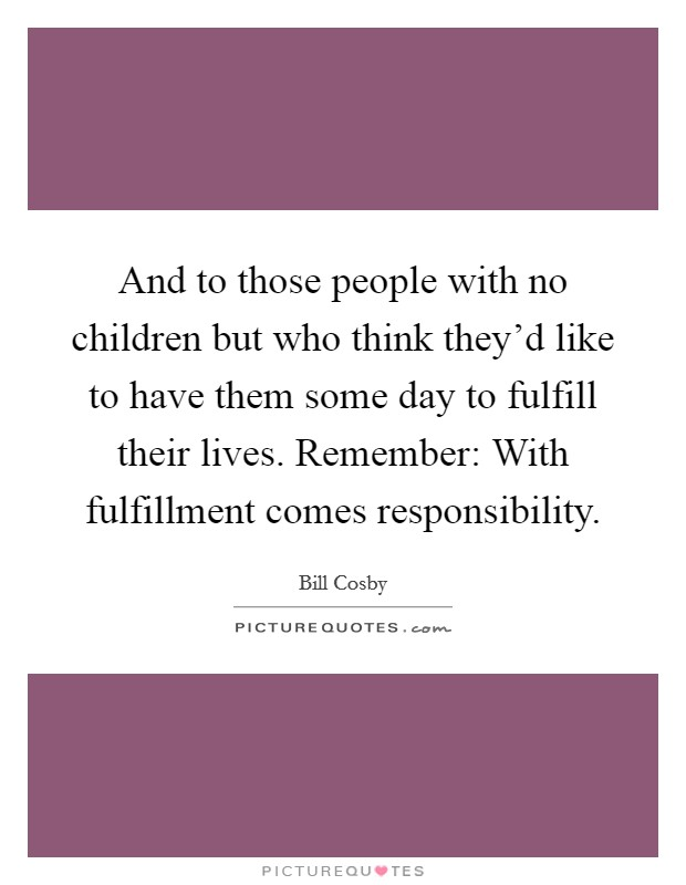 And to those people with no children but who think they'd like to have them some day to fulfill their lives. Remember: With fulfillment comes responsibility Picture Quote #1
