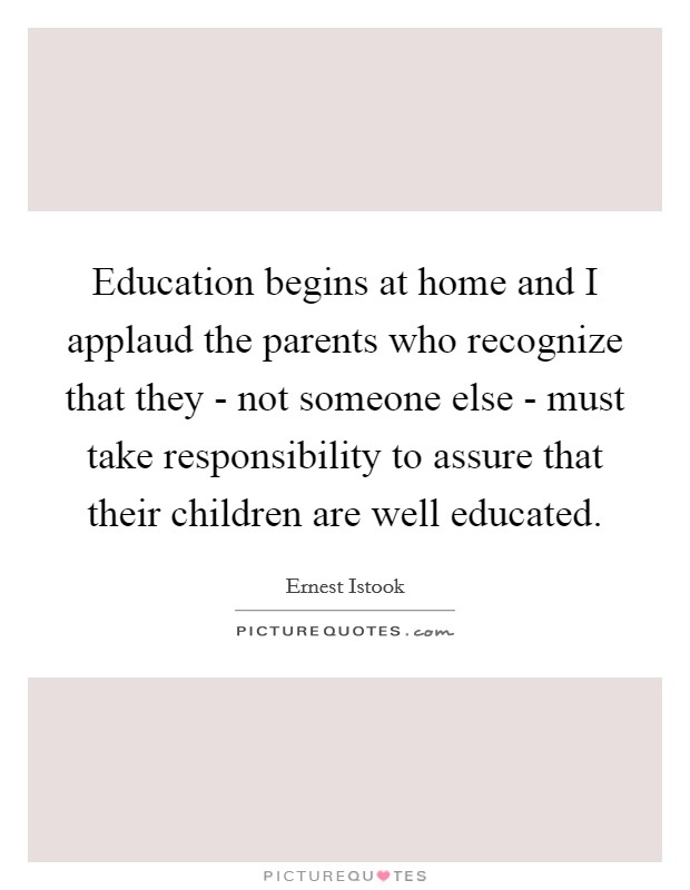 Education begins at home and I applaud the parents who recognize that they - not someone else - must take responsibility to assure that their children are well educated Picture Quote #1