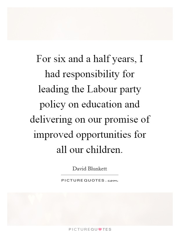 For six and a half years, I had responsibility for leading the Labour party policy on education and delivering on our promise of improved opportunities for all our children Picture Quote #1