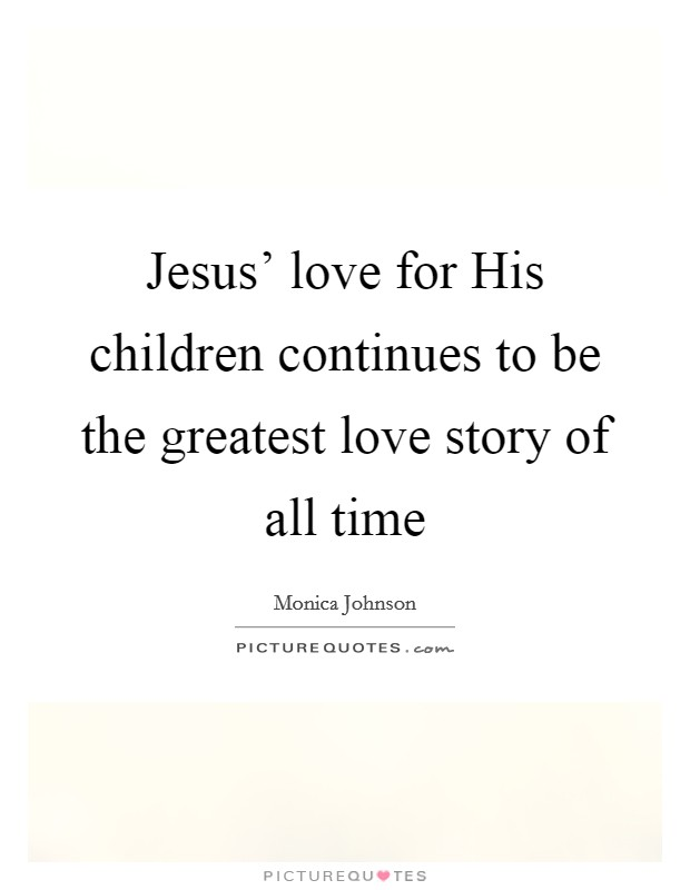 Jesus' love for His children continues to be the greatest love story of all time Picture Quote #1