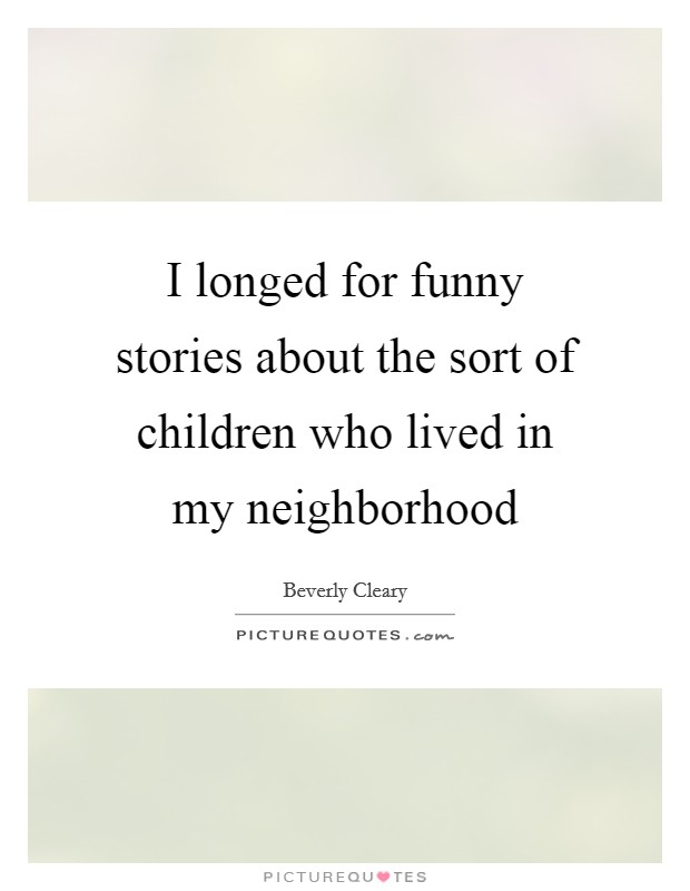 I longed for funny stories about the sort of children who lived in my neighborhood Picture Quote #1
